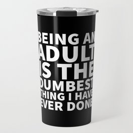 Being an Adult is the Dumbest Thing I have Ever Done (Black & White) Travel Mug