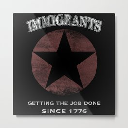 Immigrants: We Get the Job Done Metal Print