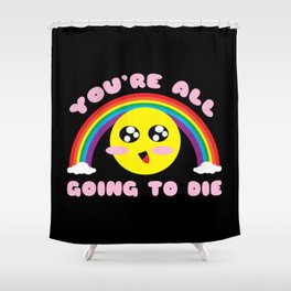 You're All Going to Die Shower Curtain