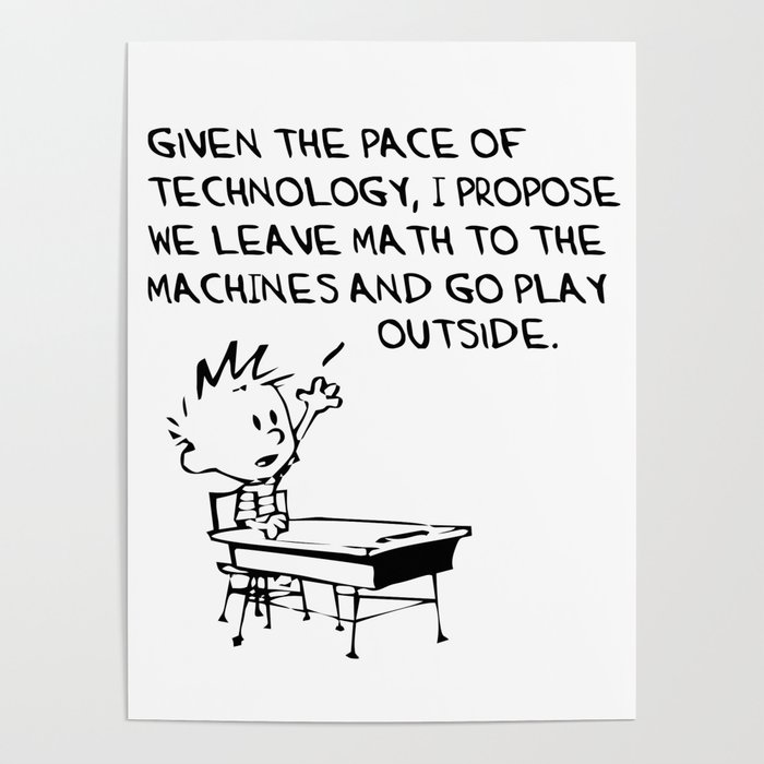 Calvin And Hobbes Coffee Table.Calvin And Hobbes Given The Pace Of Technology I Propose We Leave Math To The Machines And Go Play Poster By Yearone