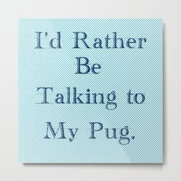 I'd Rather Be Talking To My Pug Metal Print