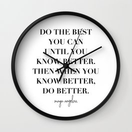 Do the Best You Can Until You Know Better. Then When You Know Better, Do Better. -Maya Angelou Wall Clock