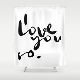 I love you so. Shower Curtain