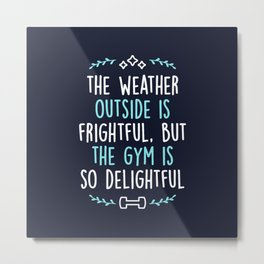 The Weather Outside Is Frightful But The Gym Is So Delightful Metal Print