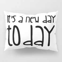 It's a new day today Pillow Sham