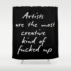 Artists are the most creative kind of fucked up Shower Curtain