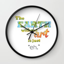 "The Earth Without Art Is Just ""Eh"" Wall Clock"