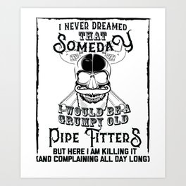 I Never Dreamed I Would Be a Grumpy Old Pipe Fitter! But Here I am Killing It Funny Pipe Fitter Shir Art Print