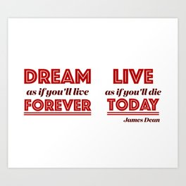 Dream as if you'll live forever, live as if you'll die today. Art Print