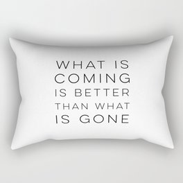 What Is Coming Is Better Than What Is Gone Rectangular Pillow