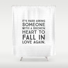 It's hard asking someone with a broken heart to fall in love again. Shower Curtain