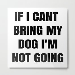 If I Can't Bring My Dog, I'm Not Going Metal Print