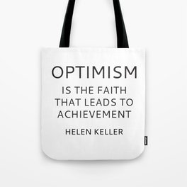 OPTIMISM IS THE FAITH THAT LEADS TO ACHIEVEMENT - HELEN KELLER Tote Bag