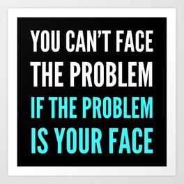 YOU CAN'T FACE THE PROBLEM IF THE PROBLEM IS YOUR FACE (Dark) Art Print