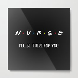 Nurse, I'll Be There For You Metal Print