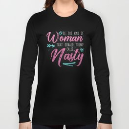 Be the kind of Woman that Donald Trump calls Nasty Long Sleeve T-shirt