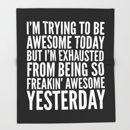 I'M TRYING TO BE AWESOME TODAY, BUT I'M EXHAUSTED FROM BEING SO FREAKIN' AWESOME YESTERDAY (B&W) Throw Blanket