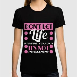 """""""Don't Let Life Stress You Out It's Not Permanent"""" tee design. Makes a sensible and inspiring gift!  T-shirt"""