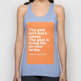 The goal isn't more money. The goal is living life on your terms.| CHRIS BROGAN Quote Unisex Tank Top