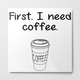First. I need coffee. Metal Print