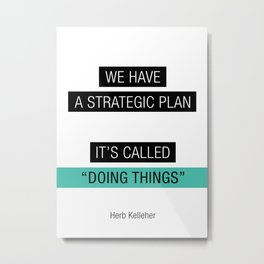 We have a strategic plan, it's called doing things Metal Print