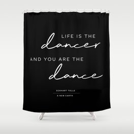Life is the dancer and you are the dance.Eckhart Tolle, A New Earth Shower Curtain