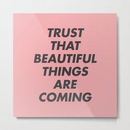 Trust That Beautiful Things Are Coming Metal Print