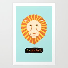 Be Brave (as a Lion) Art Print
