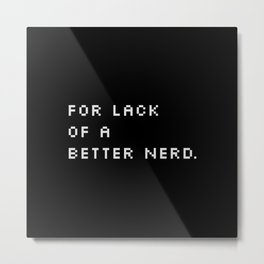 For Lack Of A Better Nerd - B. Metal Print