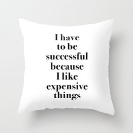 I Have to Be Successful Because I Like Expensive Things Throw Pillow