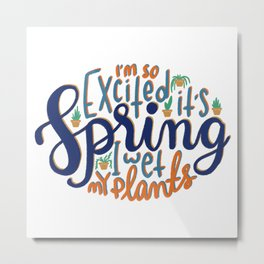 I'm so excited it's spring... I wet my plants Metal Print
