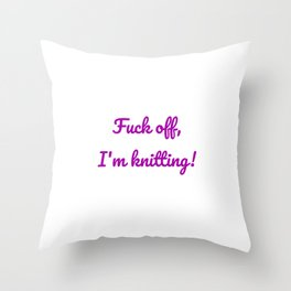 Fuck off, I'm knitting! Throw Pillow
