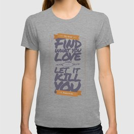 MY DEAR, FIND WHAT YOU LOVE AND LET IT KILL YOU T-shirt