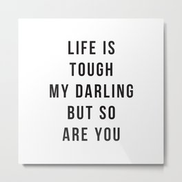 Life is Tough My Darling But So Are You Metal Print