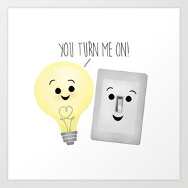 You Turn Me On! Art Print