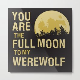 You Are The Full Moon To My Werewolf Metal Print