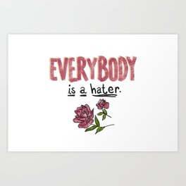Everybody Is A Hater Art Print