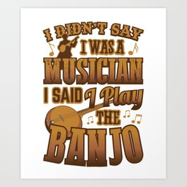 Banjo Player Didn't Say I Was A Musician Art Print