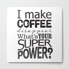 I make COFFEE disappear. Metal Print