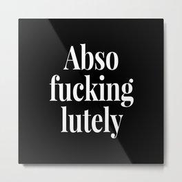 Abso Fucking Lutely Abso-fucking-lutely Absofuckinglutely (Black & White) Metal Print