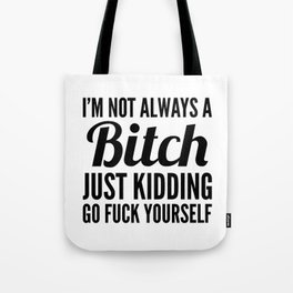 I'M NOT ALWAYS A BITCH JUST KIDDING GO FUCK YOURSELF Tote Bag