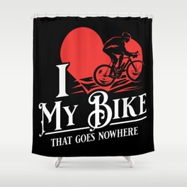 I love my bike that goes nowhere - Funny Indoor Cycling Gifts Shower Curtain