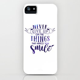 Never Give Up On The Things That Make You Smile iPhone Case