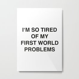 I'm so tired  of my First World Problems Metal Print