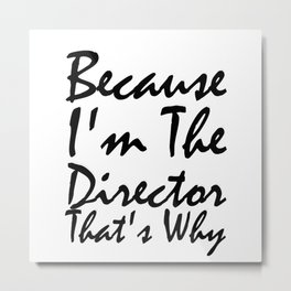 Because I'm The Director That's Why Metal Print