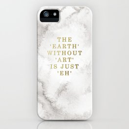 The earth without art is just 'eh' iPhone Case