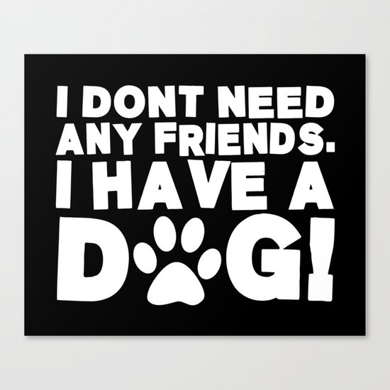 I Don't Need Any Friends.  I Have A Dog! Canvas Print