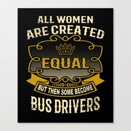 All Women Are Created Equal But Then Some Become Bus Drivers Canvas Print