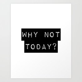 WHY NOT TODAY? Art Print