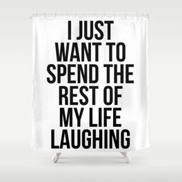 I just want to spend the rest of my life laughing Shower Curtain